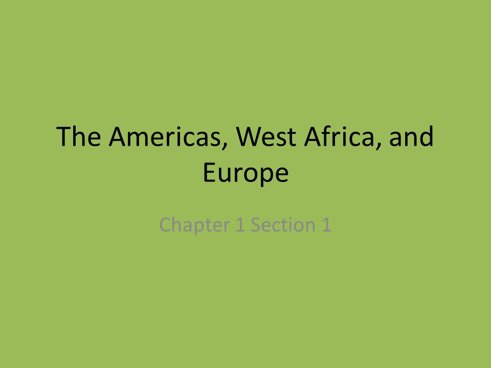 The Americas, West Africa, and Europe Chapter 1 Section 1