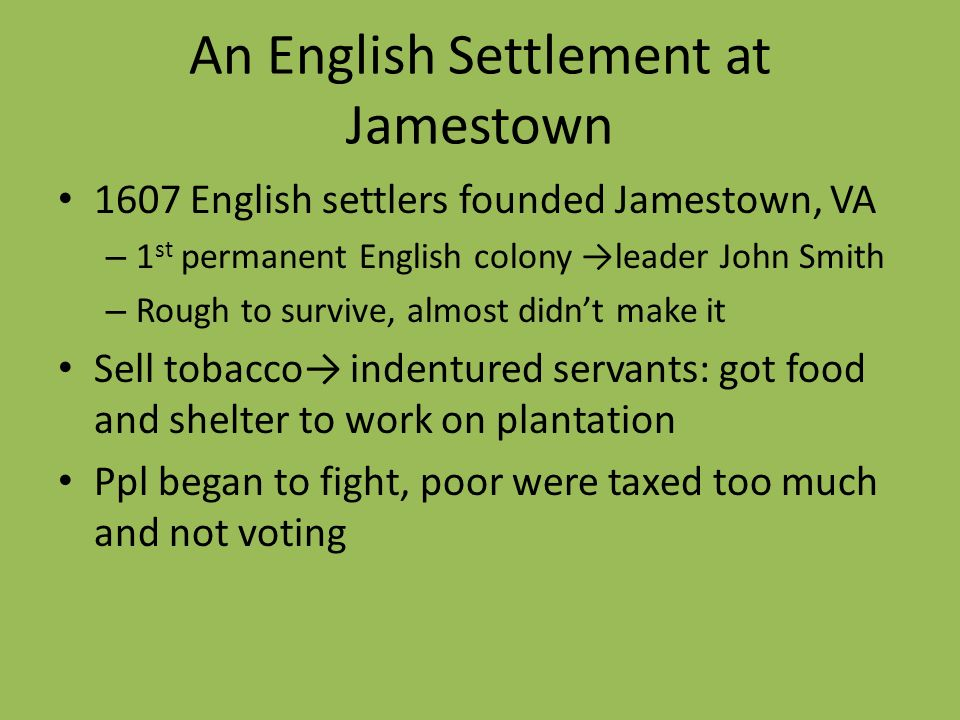 An English Settlement at Jamestown 1607 English settlers founded Jamestown, VA – 1 st permanent English colony leader John Smith – Rough to survive, a
