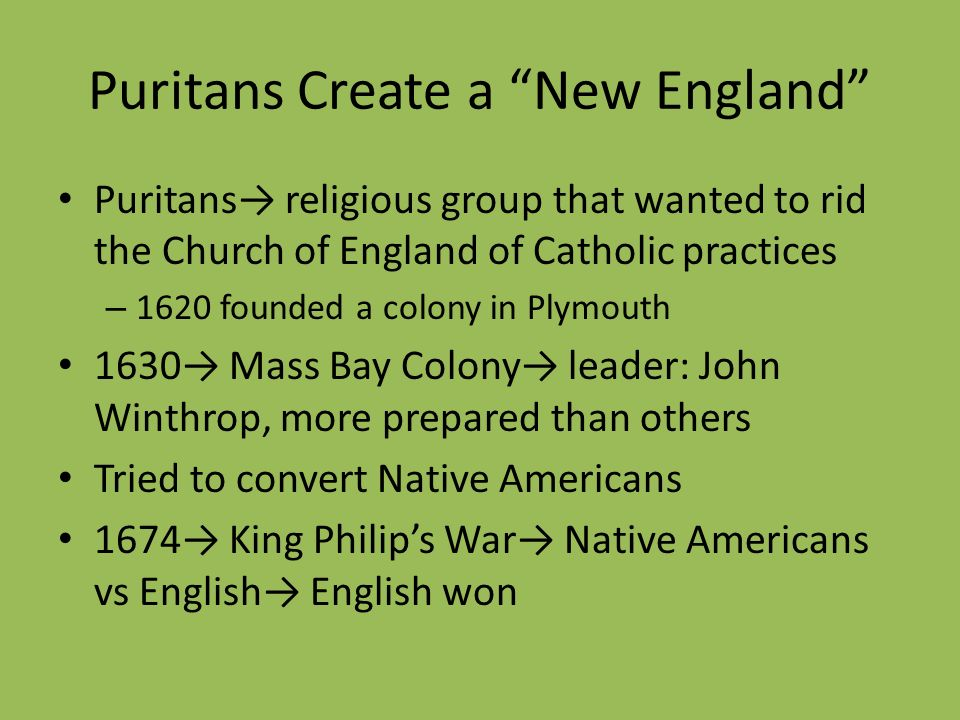 Puritans Create a New England Puritans religious group that wanted to rid the Church of England of Catholic practices – 1620 founded a colony in Plymo