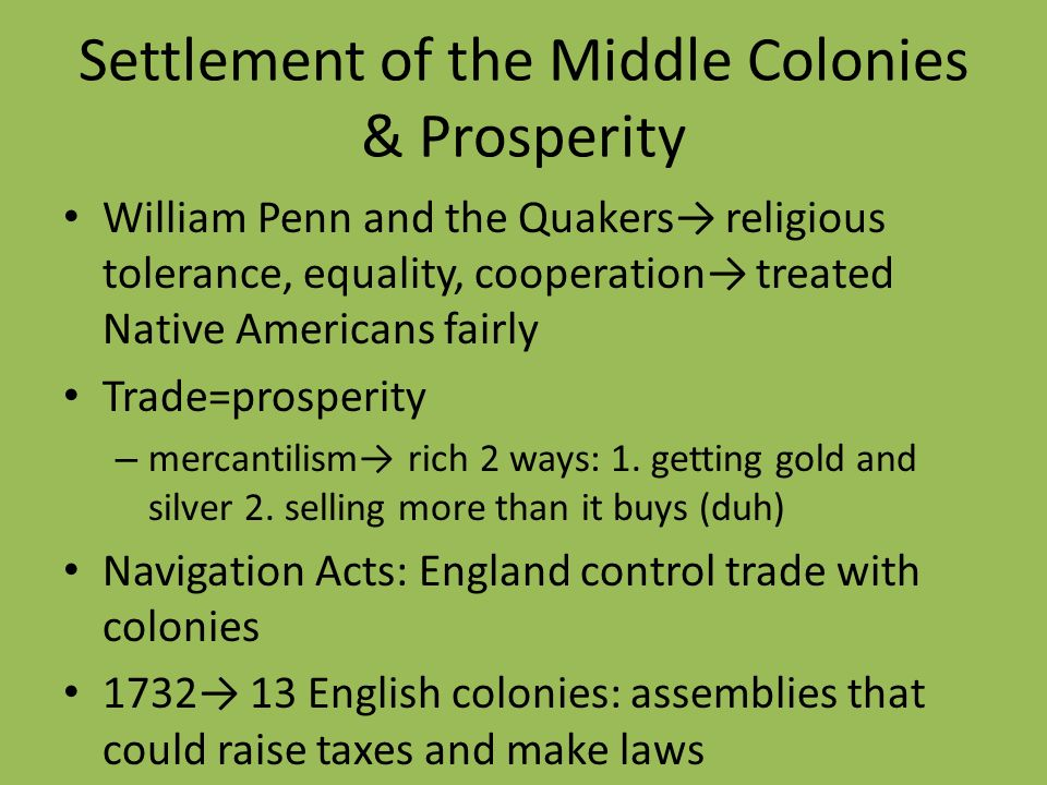 Settlement of the Middle Colonies & Prosperity William Penn and the Quakers religious tolerance, equality, cooperation treated Native Americans fairly