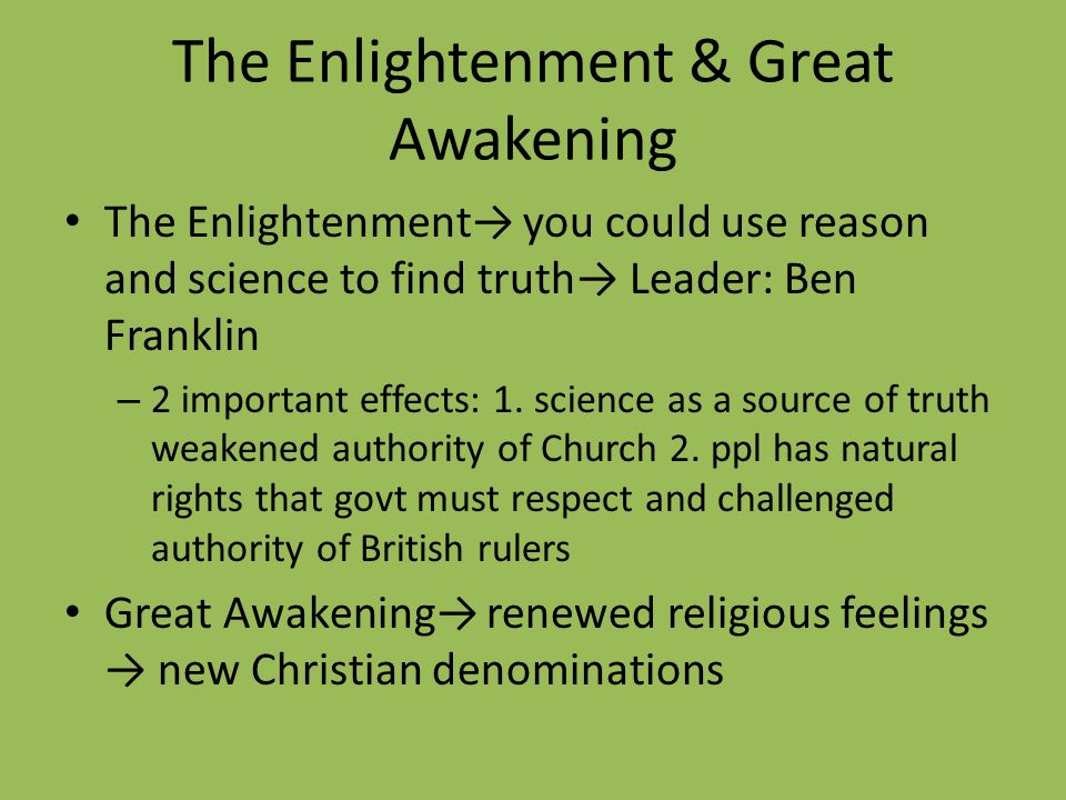 The Enlightenment & Great Awakening The Enlightenment you could use reason and science to find truth Leader: Ben Franklin – 2 important effects: 1. sc