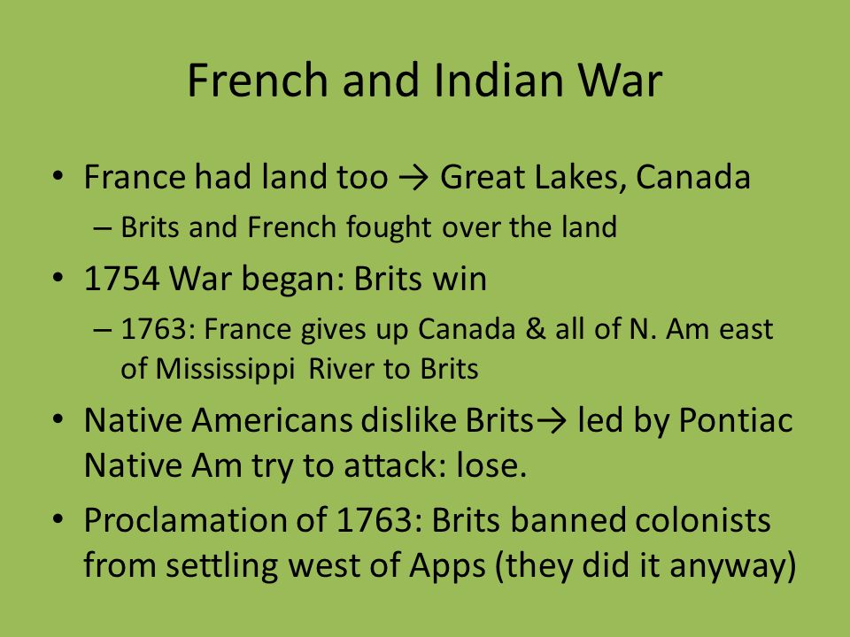 French and Indian War France had land too Great Lakes, Canada – Brits and French fought over the land 1754 War began: Brits win – 1763: France gives u