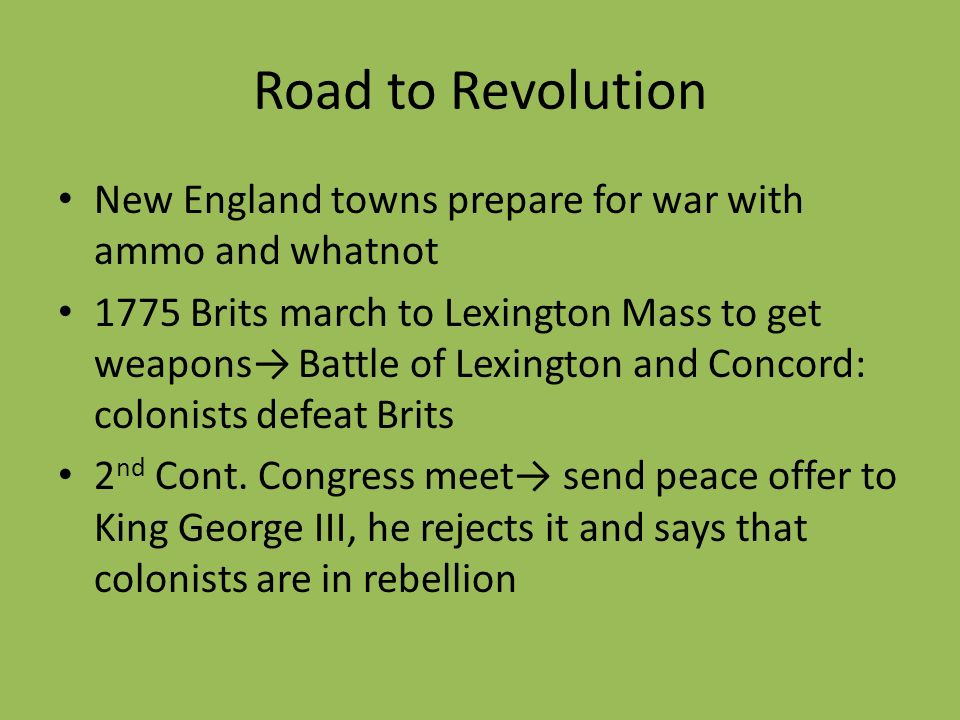 Road to Revolution New England towns prepare for war with ammo and whatnot 1775 Brits march to Lexington Mass to get weapons Battle of Lexington and C