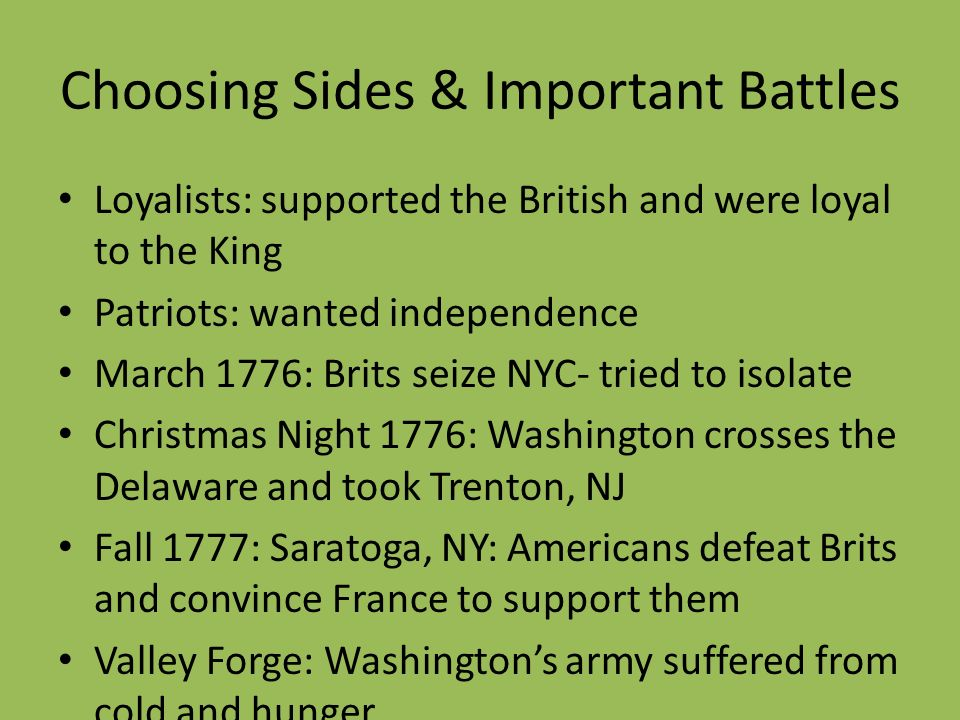 Choosing Sides & Important Battles Loyalists: supported the British and were loyal to the King Patriots: wanted independence March 1776: Brits seize N