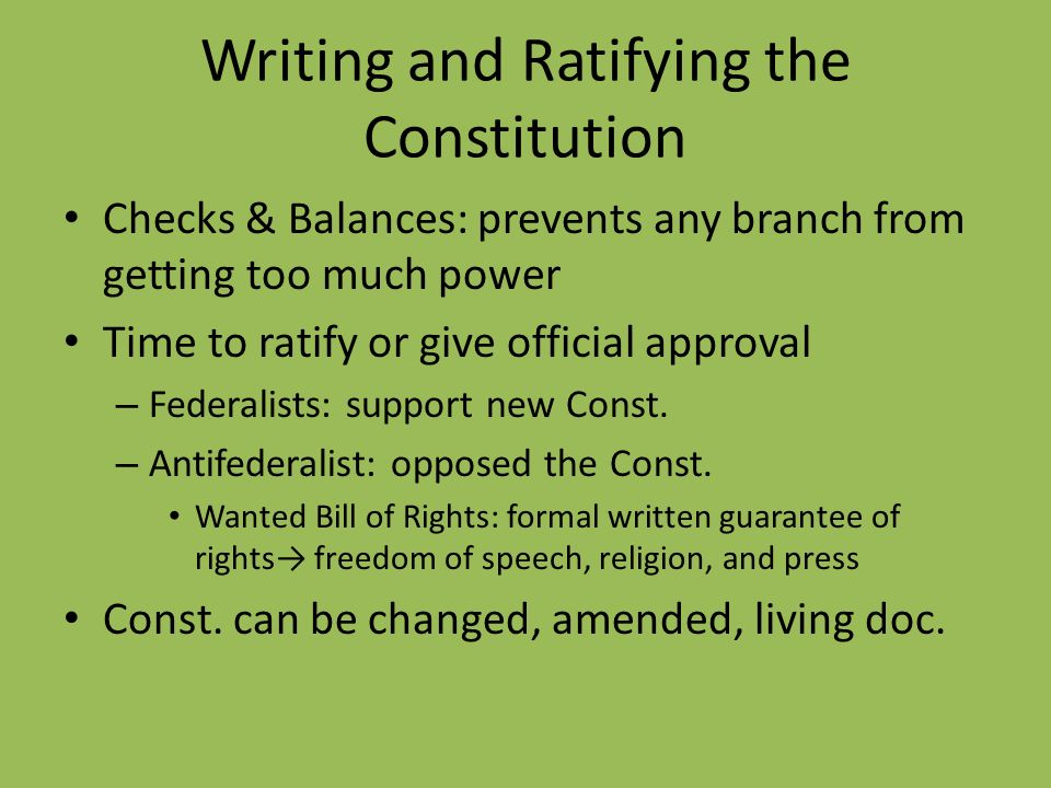 Writing and Ratifying the Constitution Checks & Balances: prevents any branch from getting too much power Time to ratify or give official approval – F