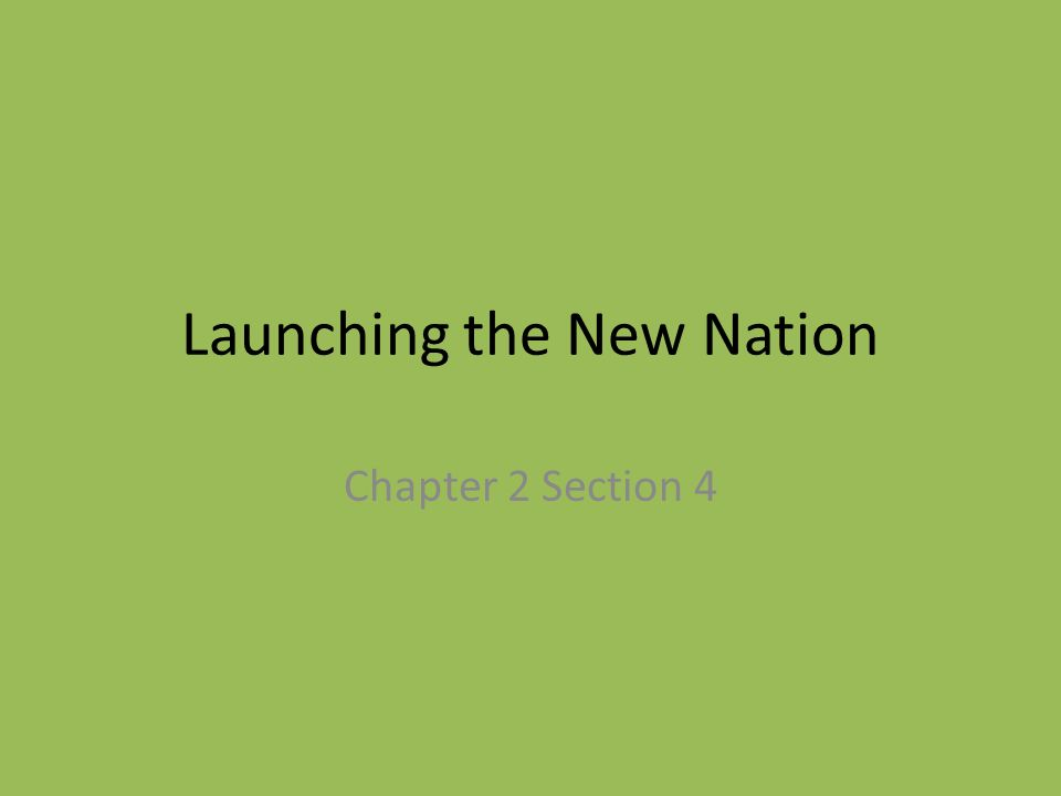 Launching the New Nation Chapter 2 Section 4
