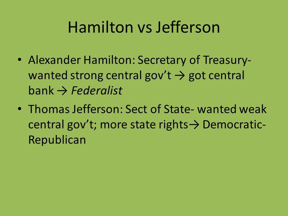 Hamilton vs Jefferson Alexander Hamilton: Secretary of Treasury- wanted strong central govt got central bank Federalist Thomas Jefferson: Sect of Stat