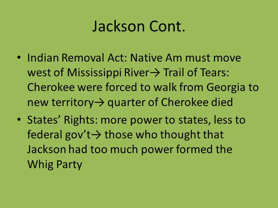 Jackson Cont. Indian Removal Act: Native Am must move west of Mississippi River Trail of Tears: Cherokee were forced to walk from Georgia to new terri
