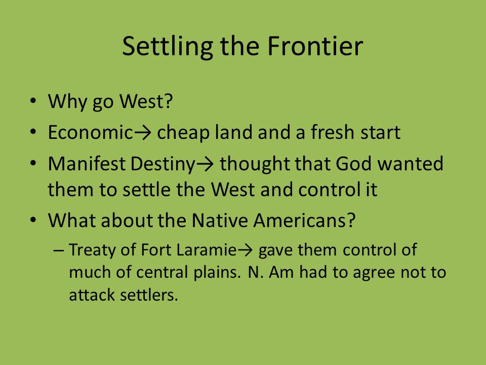 Settling the Frontier Why go West? Economic cheap land and a fresh start Manifest Destiny thought that God wanted them to settle the West and control
