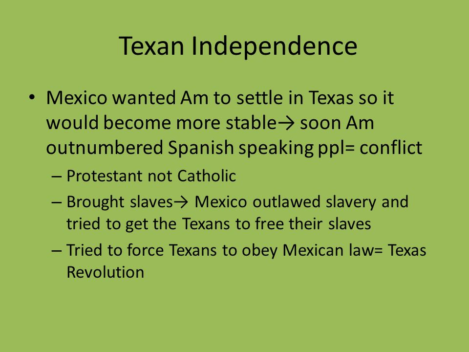 Texan Independence Mexico wanted Am to settle in Texas so it would become more stable soon Am outnumbered Spanish speaking ppl= conflict – Protestant