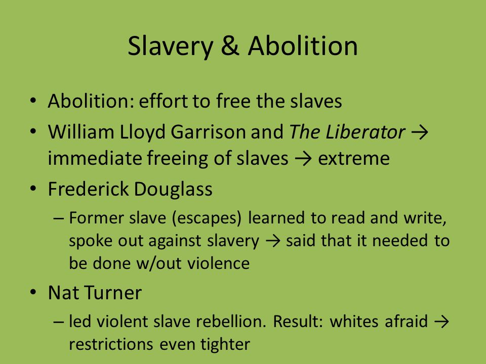 Slavery & Abolition Abolition: effort to free the slaves William Lloyd Garrison and The Liberator immediate freeing of slaves extreme Frederick Dougla