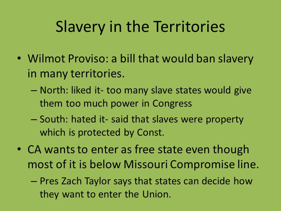 Slavery in the Territories Wilmot Proviso: a bill that would ban slavery in many territories. – North: liked it- too many slave states would give them