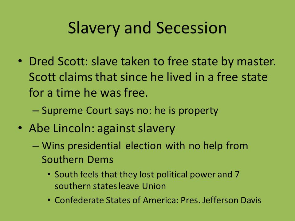 Slavery and Secession Dred Scott: slave taken to free state by master. Scott claims that since he lived in a free state for a time he was free. – Supr
