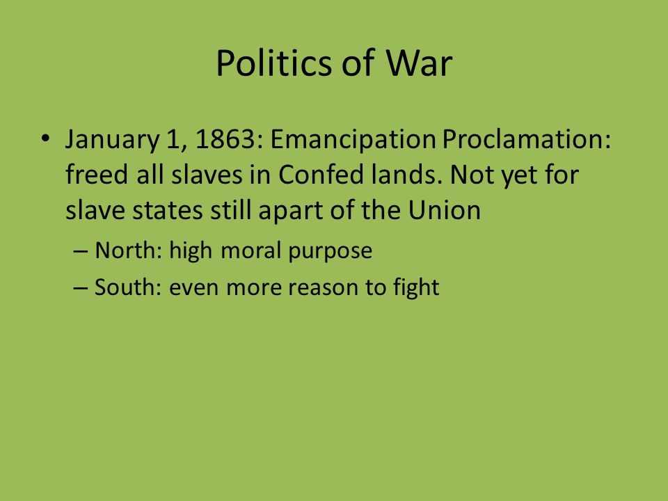 Politics of War January 1, 1863: Emancipation Proclamation: freed all slaves in Confed lands. Not yet for slave states still apart of the Union – Nort