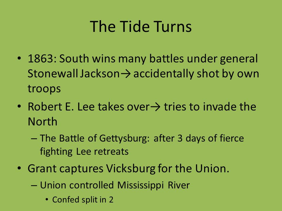 The Tide Turns 1863: South wins many battles under general Stonewall Jackson accidentally shot by own troops Robert E. Lee takes over tries to invade