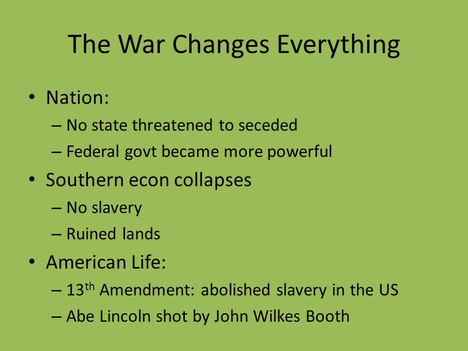 The War Changes Everything Nation: – No state threatened to seceded – Federal govt became more powerful Southern econ collapses – No slavery – Ruined