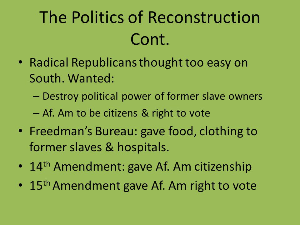 The Politics of Reconstruction Cont. Radical Republicans thought too easy on South. Wanted: – Destroy political power of former slave owners – Af. Am