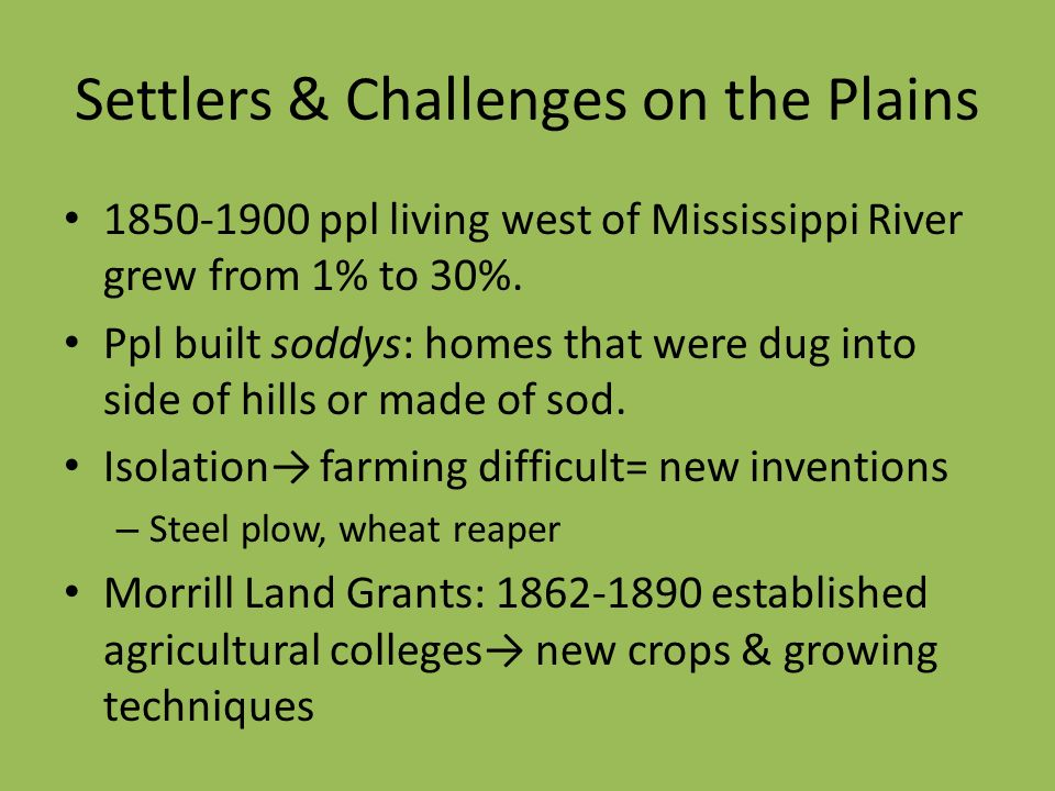 Settlers & Challenges on the Plains 1850-1900 ppl living west of Mississippi River grew from 1% to 30%. Ppl built soddys: homes that were dug into sid