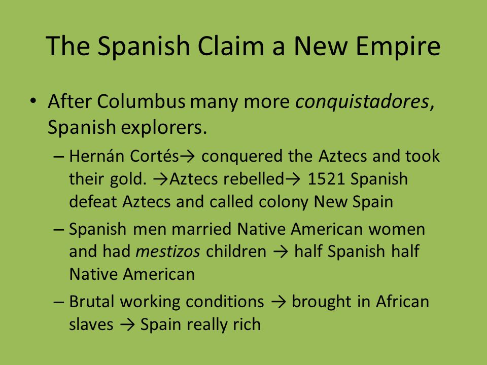 The Spanish Claim a New Empire After Columbus many more conquistadores, Spanish explorers. – Hernán Cortés conquered the Aztecs and took their gold. A