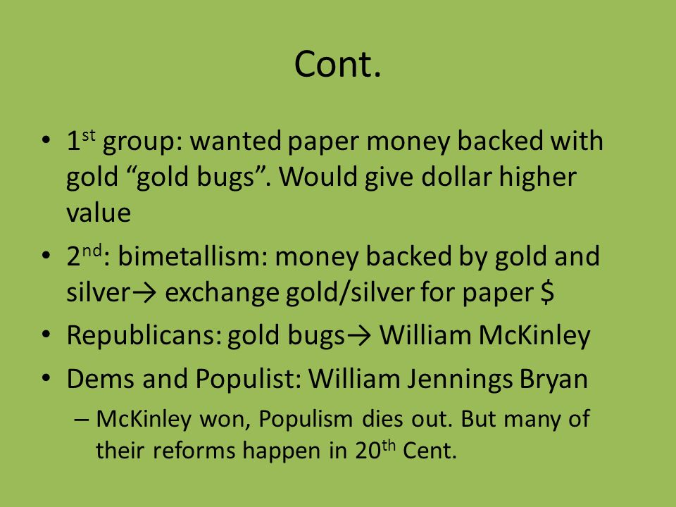 Cont. 1 st group: wanted paper money backed with gold gold bugs. Would give dollar higher value 2 nd : bimetallism: money backed by gold and silver ex