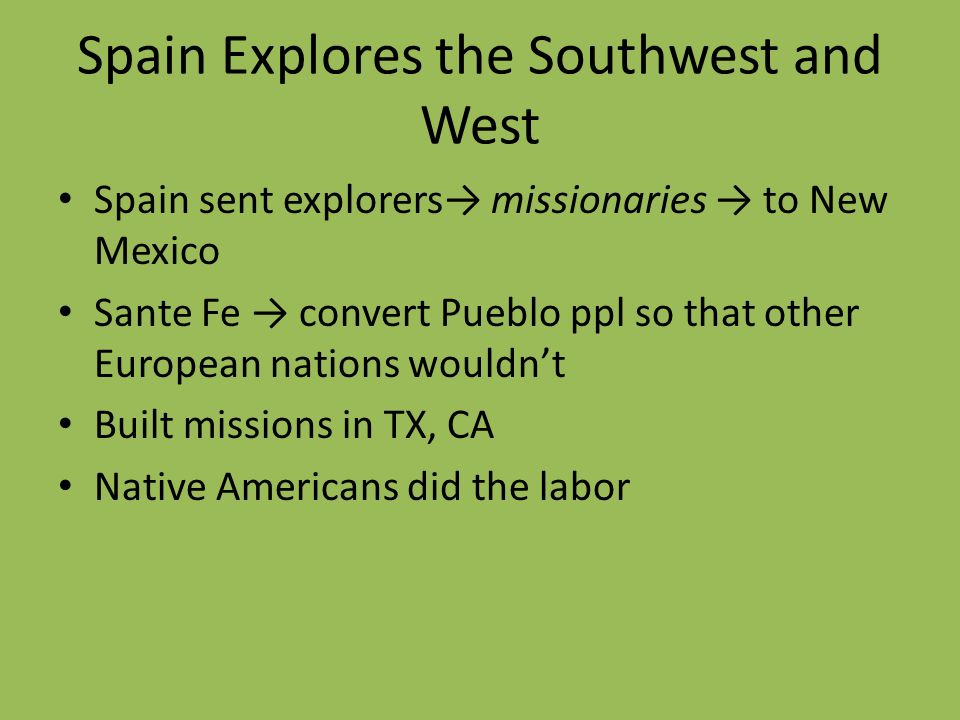 Spain Explores the Southwest and West Spain sent explorers missionaries to New Mexico Sante Fe convert Pueblo ppl so that other European nations would