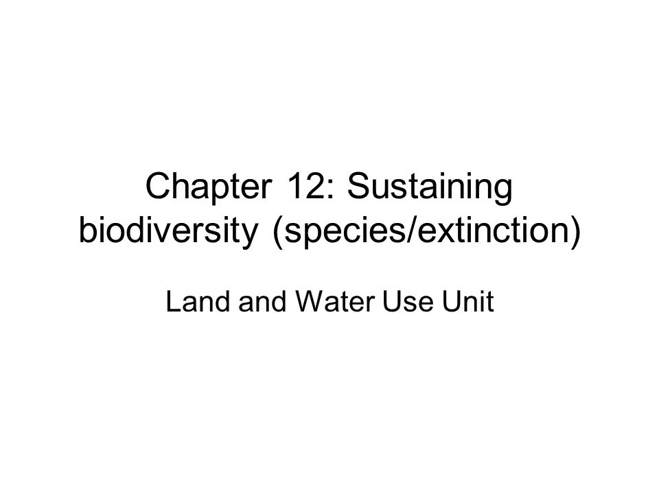 Chapter 12: Sustaining biodiversity (species/extinction) Land and Water Use Unit
