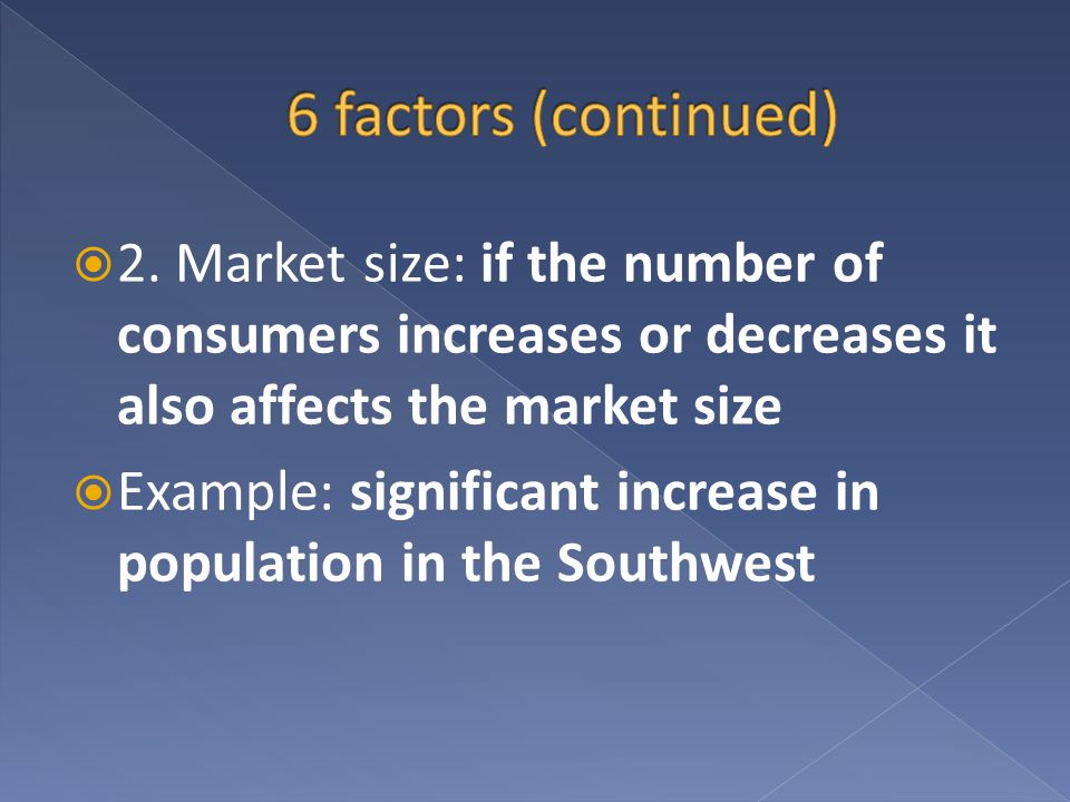 2. Market size: if the number of consumers increases or decreases it also affects the market size Example: significant increase in population in the S