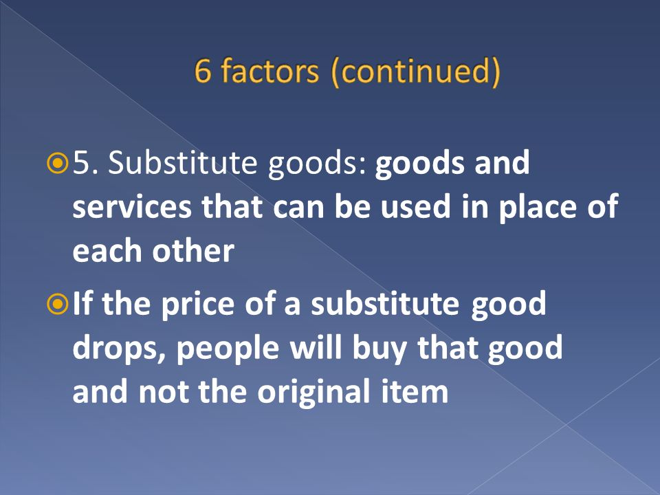 5. Substitute goods: goods and services that can be used in place of each other If the price of a substitute good drops, people will buy that good and