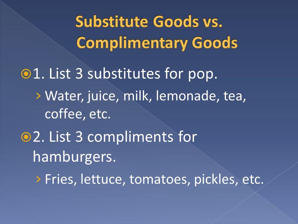 1. List 3 substitutes for pop. Water, juice, milk, lemonade, tea, coffee, etc. 2. List 3 compliments for hamburgers. Fries, lettuce, tomatoes, pickles