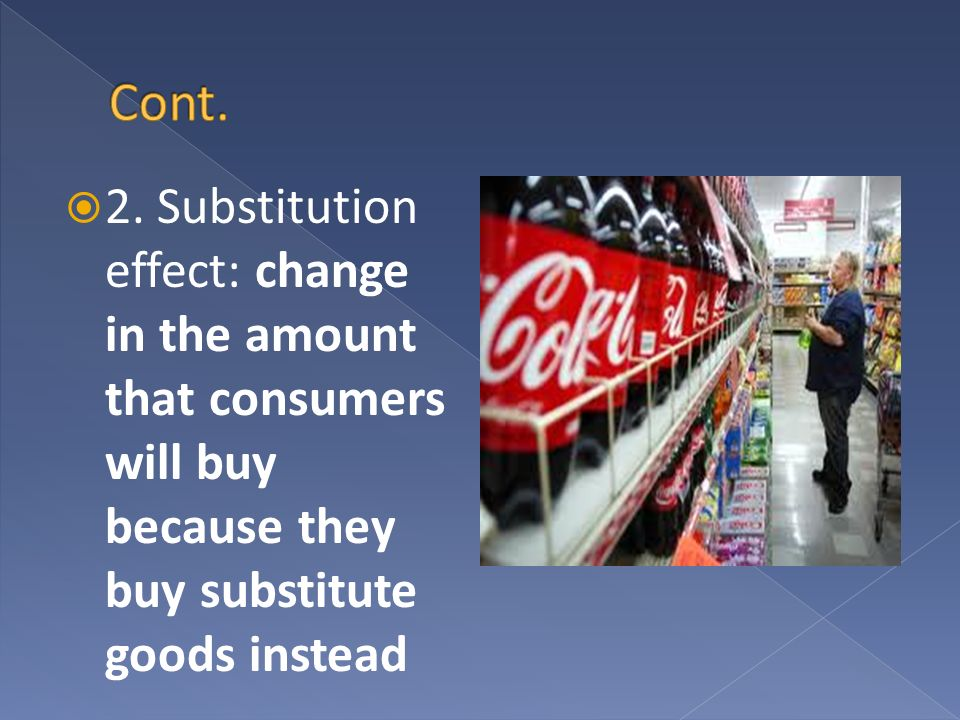 2. Substitution effect: change in the amount that consumers will buy because they buy substitute goods instead