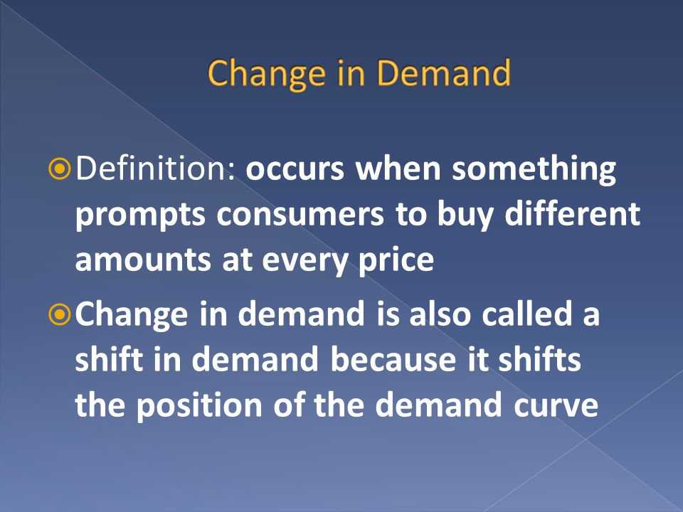 Definition: occurs when something prompts consumers to buy different amounts at every price Change in demand is also called a shift in demand because
