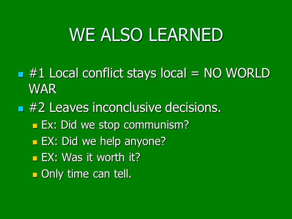 WE ALSO LEARNED #1 Local conflict stays local = NO WORLD WAR #1 Local conflict stays local = NO WORLD WAR #2 Leaves inconclusive decisions. #2 Leaves