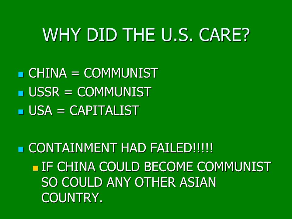 WHY DID THE U.S. CARE? CHINA = COMMUNIST CHINA = COMMUNIST USSR = COMMUNIST USSR = COMMUNIST USA = CAPITALIST USA = CAPITALIST CONTAINMENT HAD FAILED!