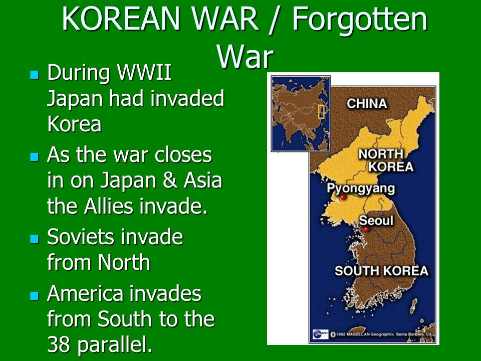 KOREAN WAR / Forgotten War During WWII Japan had invaded Korea During WWII Japan had invaded Korea As the war closes in on Japan & Asia the Allies invade.