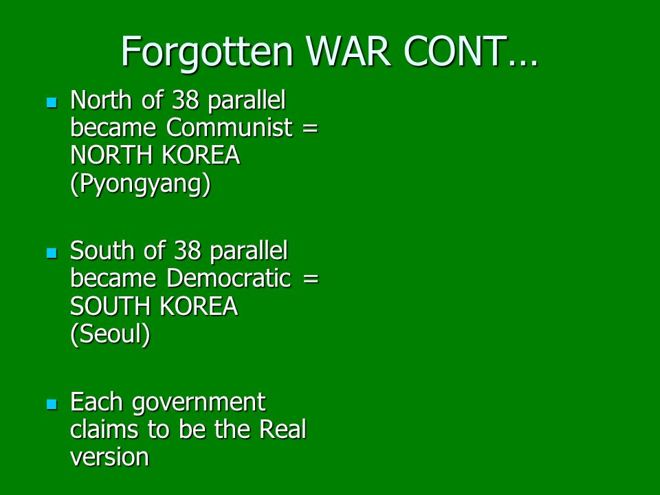 Forgotten WAR CONT… North of 38 parallel became Communist = NORTH KOREA (Pyongyang) North of 38 parallel became Communist = NORTH KOREA (Pyongyang) So