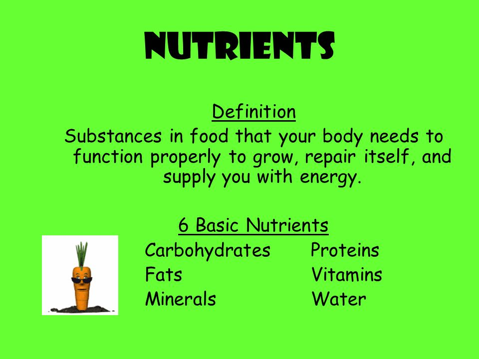 Nutrients Definition Substances in food that your body needs to function properly to grow, repair itself, and supply you with energy.