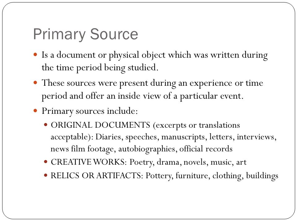 Primary Source Is a document or physical object which was written during the time period being studied. These sources were present during an experienc
