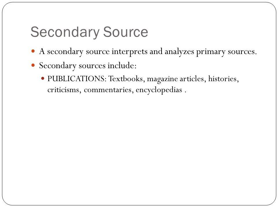 Secondary Source A secondary source interprets and analyzes primary sources. Secondary sources include: PUBLICATIONS: Textbooks, magazine articles, hi