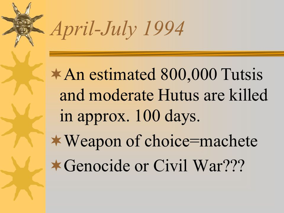 April-July 1994 An estimated 800,000 Tutsis and moderate Hutus are killed in approx. 100 days. Weapon of choice=machete Genocide or Civil War???