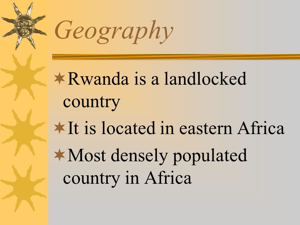 Geography Rwanda is a landlocked country It is located in eastern Africa Most densely populated country in Africa