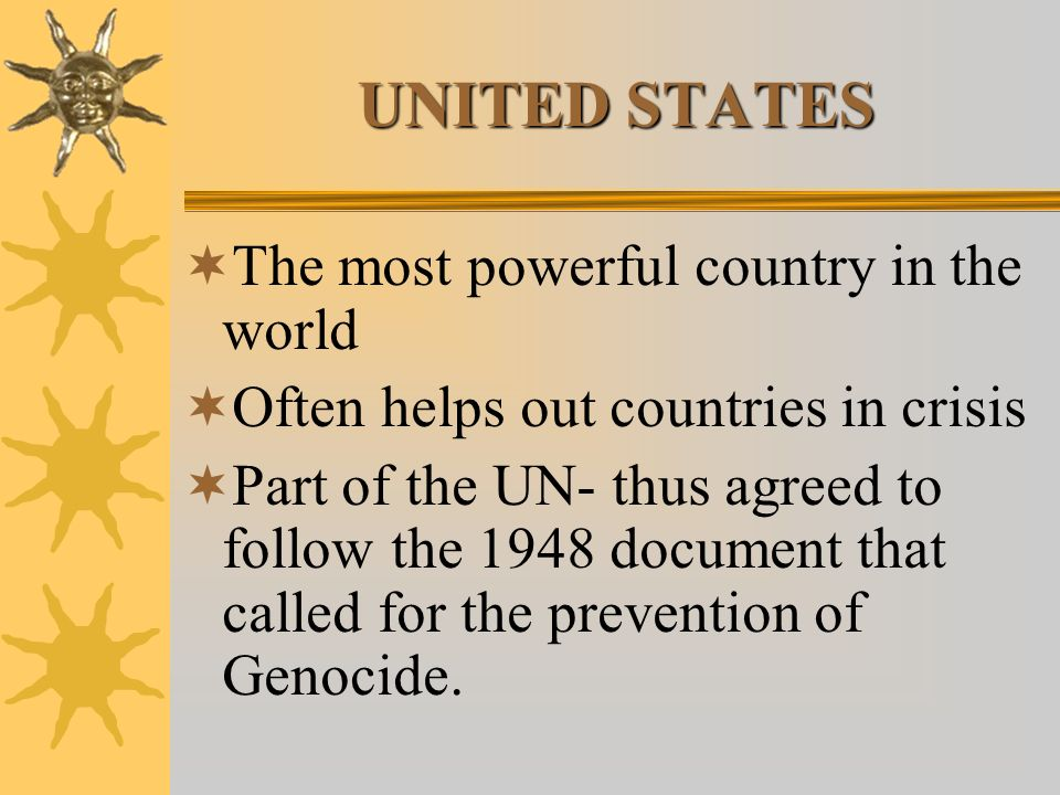 UNITED STATES The most powerful country in the world Often helps out countries in crisis Part of the UN- thus agreed to follow the 1948 document that called for the prevention of Genocide.