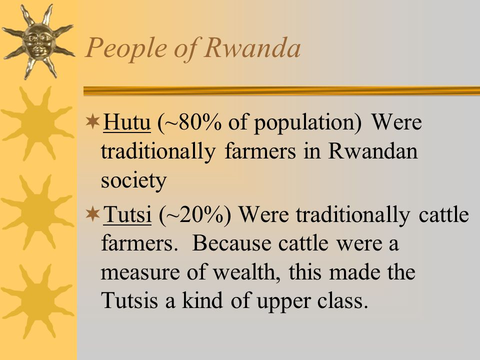 People of Rwanda Hutu (~80% of population) Were traditionally farmers in Rwandan society Tutsi (~20%) Were traditionally cattle farmers. Because cattl