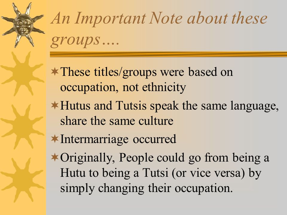 An Important Note about these groups…. These titles/groups were based on occupation, not ethnicity Hutus and Tutsis speak the same language, share the
