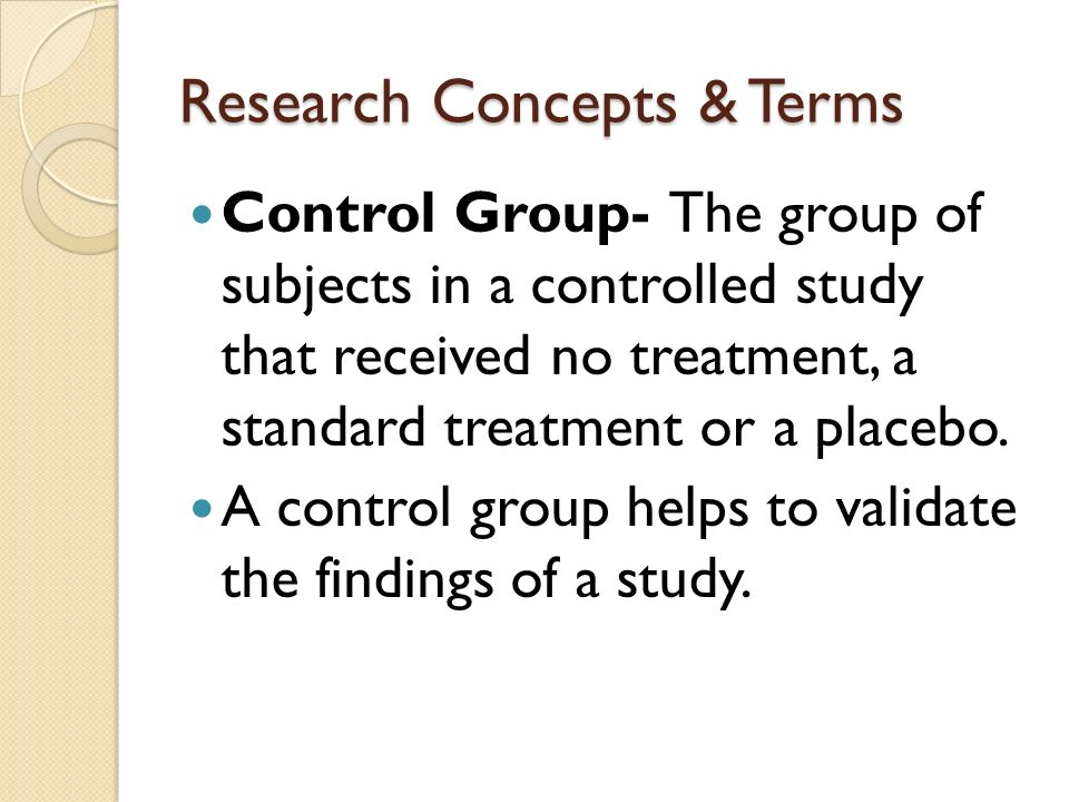 Research Concepts & Terms Control Group- The group of subjects in a controlled study that received no treatment, a standard treatment or a placebo.
