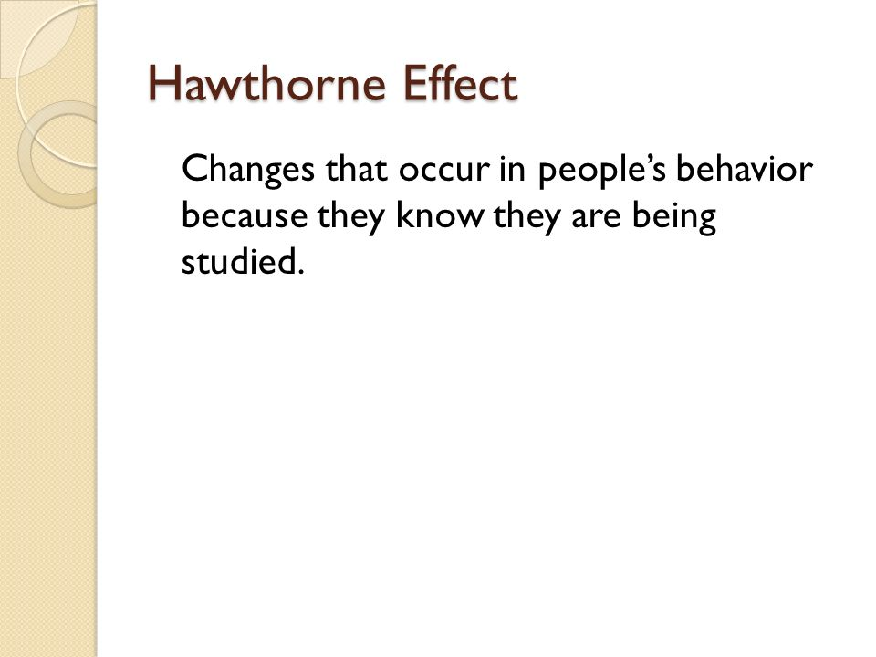 Hawthorne Effect Changes that occur in peoples behavior because they know they are being studied.
