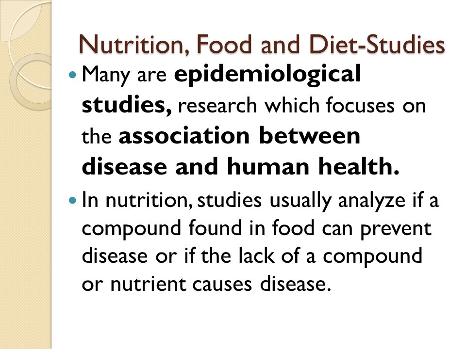 Nutrition, Food and Diet-Studies Many are epidemiological studies, research which focuses on the association between disease and human health.