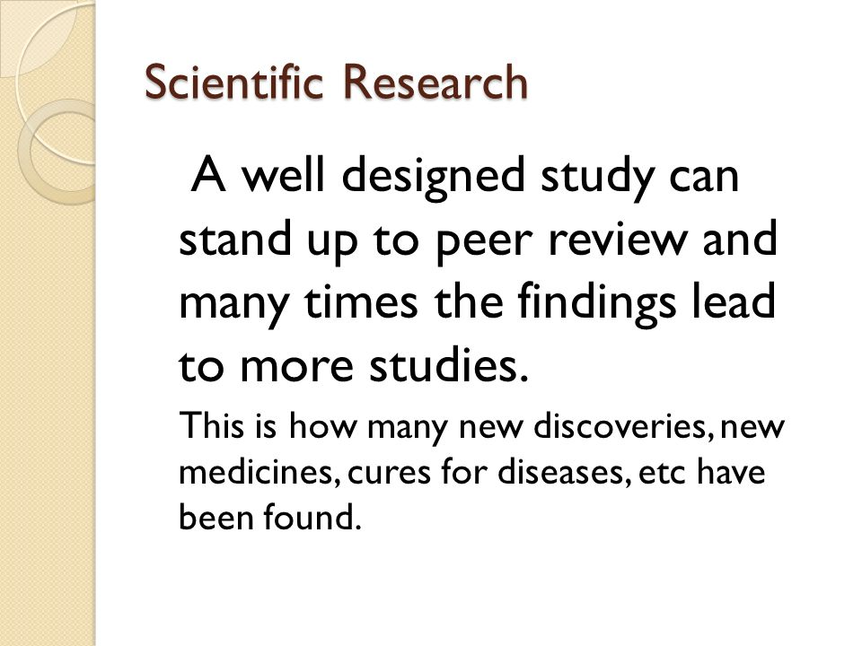 Scientific Research A well designed study can stand up to peer review and many times the findings lead to more studies.