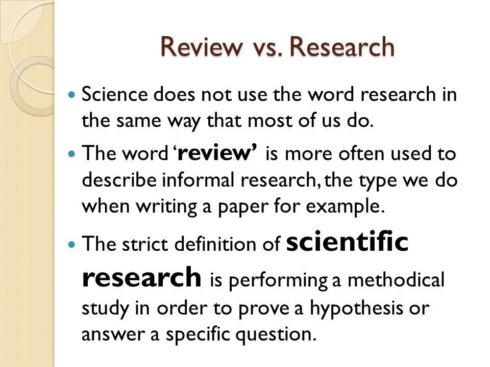 Review vs. Research Science does not use the word research in the same way that most of us do.