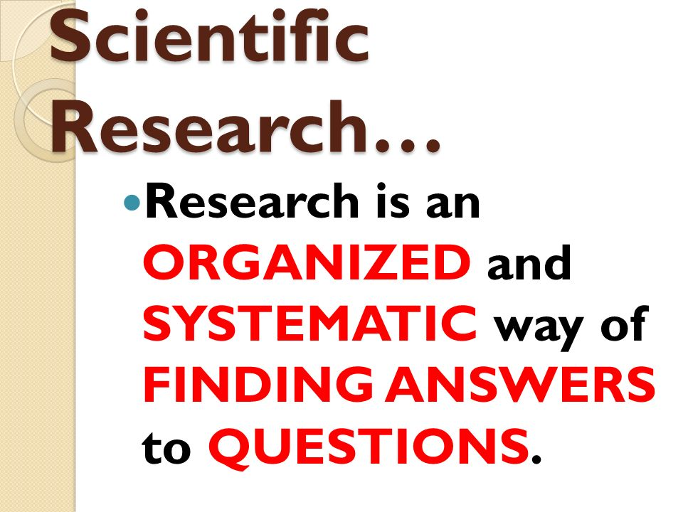 Research is an ORGANIZED and SYSTEMATIC way of FINDING ANSWERS to QUESTIONS. Scientific Research…