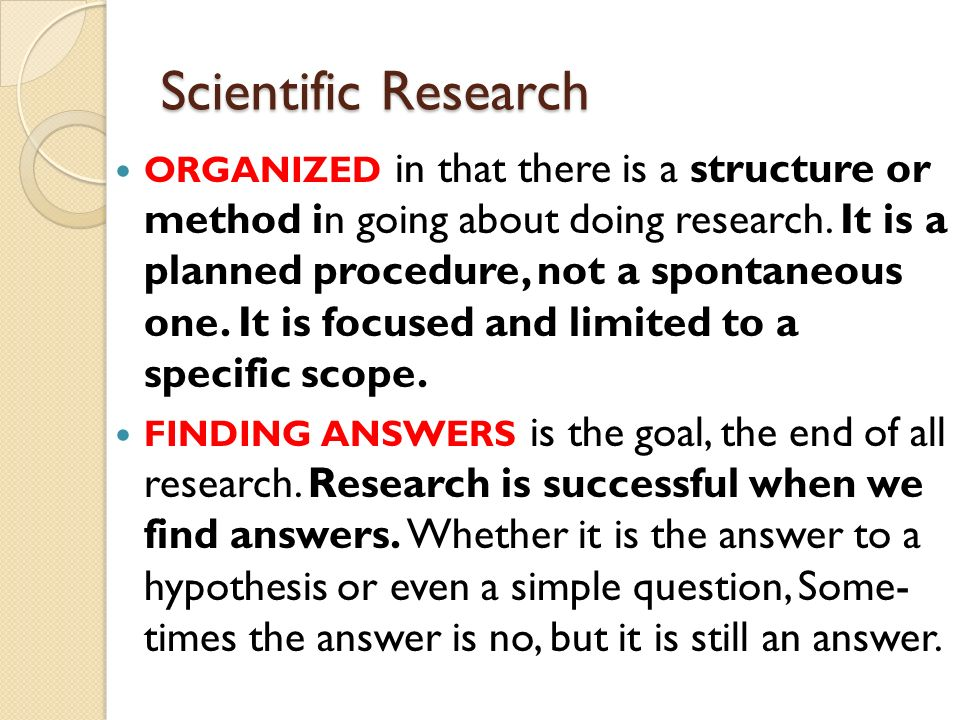Scientific Research ORGANIZED in that there is a structure or method in going about doing research.